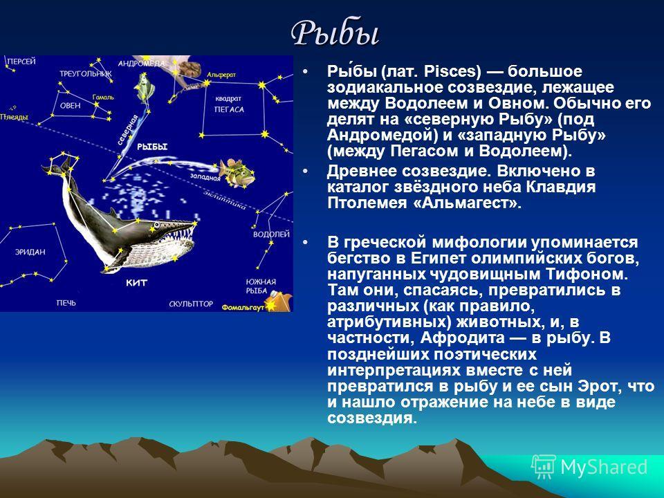 Рыбы Ры́бы (лат. Pisces) большое зодиакальное созвездие, лежащее между Водолеем и Овном. Обычно его делят на «северную Рыбу» (под Андромедой) и «западную Рыбу» (между Пегасом и Водолеем). Древнее созвездие. Включено в каталог звёздного неба Клавдия П