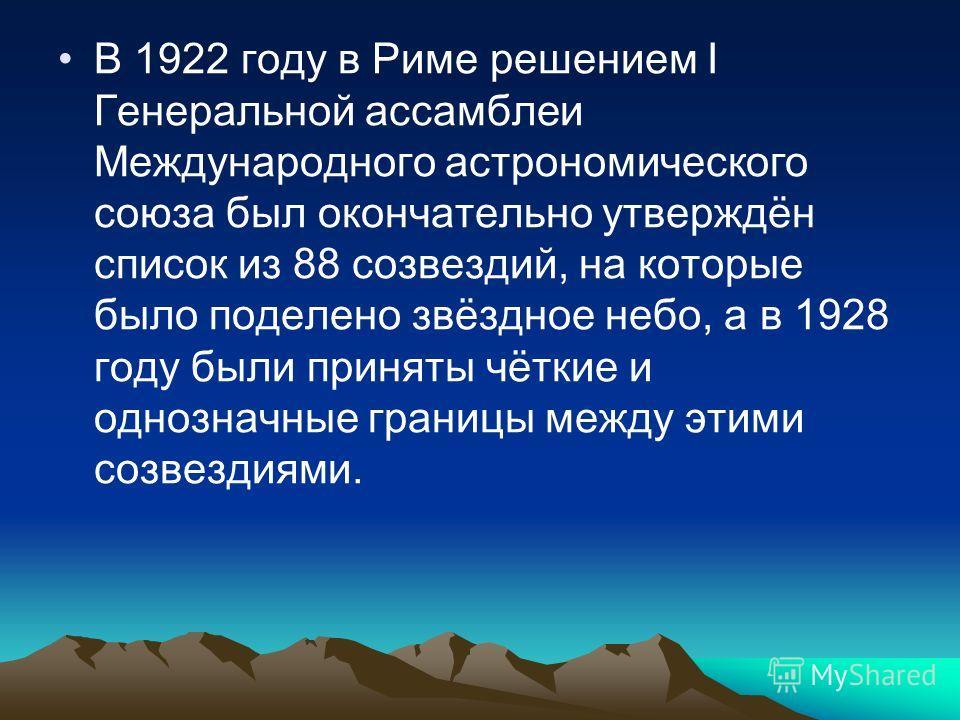 В 1922 году в Риме решением I Генеральной ассамблеи Международного астрономического союза был окончательно утверждён список из 88 созвездий, на которые было поделено звёздное небо, а в 1928 году были приняты чёткие и однозначные границы между этими с