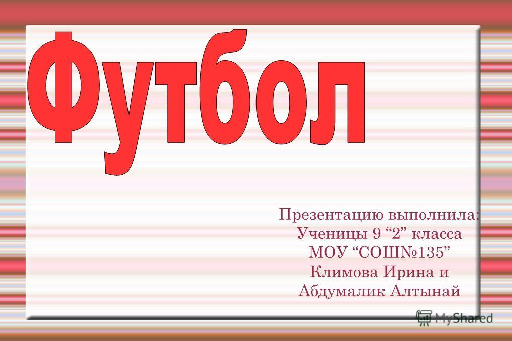 Презентацию выполнила: Ученицы 9 2 класса МОУ СОШ135 Климова Ирина и Абдумалик Алтынай