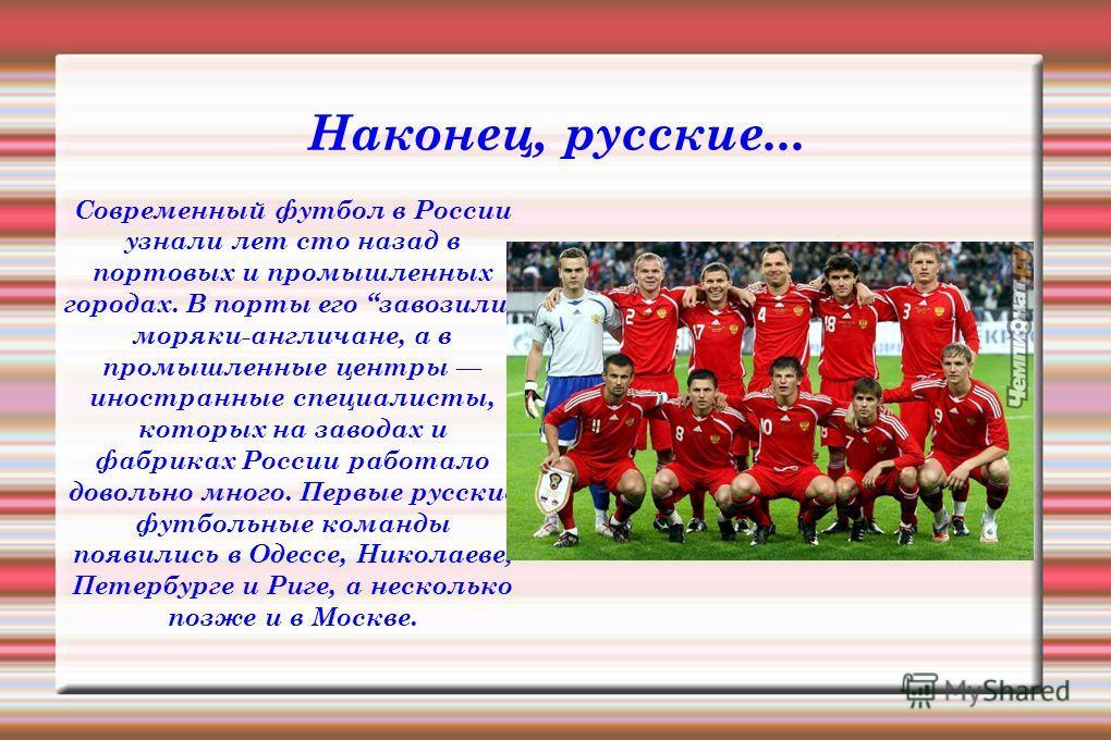 Наконец, русские... Современный футбол в России узнали лет сто назад в портовых и промышленных городах. В порты его завозили моряки-англичане, а в промышленные центры иностранные специалисты, которых на заводах и фабриках России работало довольно мно