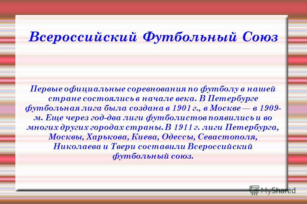 Всероссийский Футбольный Союз Первые официальные соревнования по футболу в нашей стране состоялись в начале века. В Петербурге футбольная лига была создана в 1901 г., в Москве в 1909- м. Еще через год-два лиги футболистов появились и во многих других
