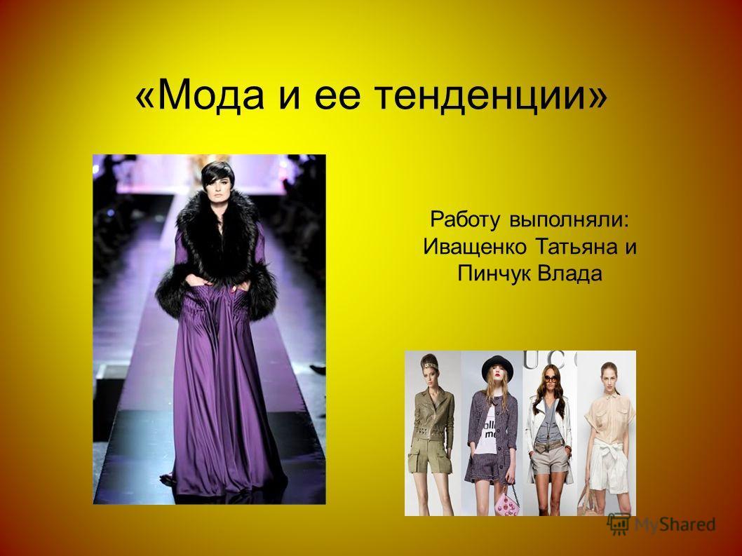 «Мода и ее тенденции» Работу выполняли: Иващенко Татьяна и Пинчук Влада