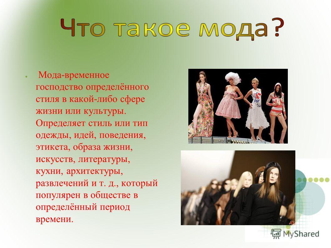 Мода-временное господство определённого стиля в какой-либо сфере жизни или культуры. Определяет стиль или тип одежды, идей, поведения, этикета, образа жизни, искусств, литературы, кухни, архитектуры, развлечений и т. д., который популярен в обществе