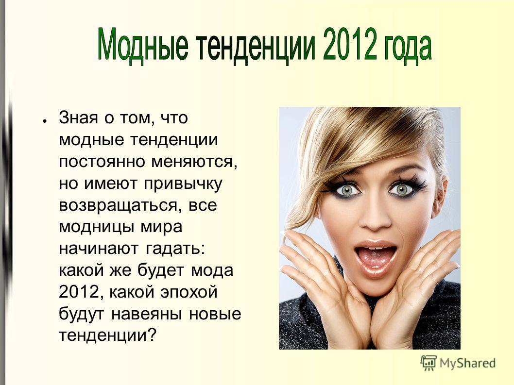 Зная о том, что модные тенденции постоянно меняются, но имеют привычку возвращаться, все модницы мира начинают гадать: какой же будет мода 2012, какой эпохой будут навеяны новые тенденции?