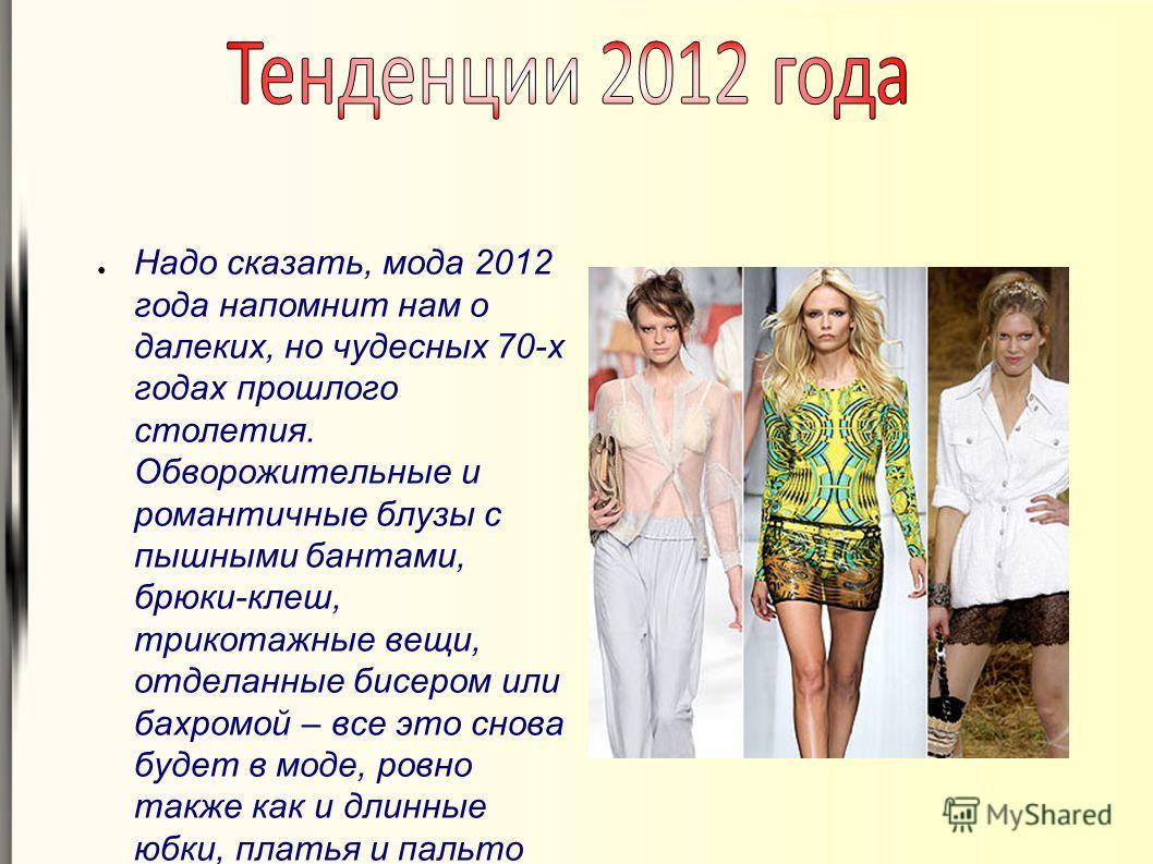 Надо сказать, мода 2012 года напомнит нам о далеких, но чудесных 70-х годах прошлого столетия. Обворожительные и романтичные блузы с пышными бантами, брюки-клеш, трикотажные вещи, отделанные бисером или бахромой – все это снова будет в моде, ровно та