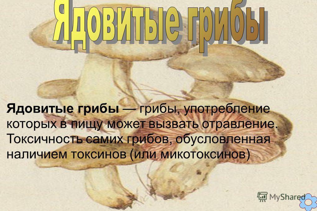 Ядовитые грибы грибы, употребление которых в пищу может вызвать отравление. Токсичность самих грибов, обусловленная наличием токсинов (или микотоксинов)