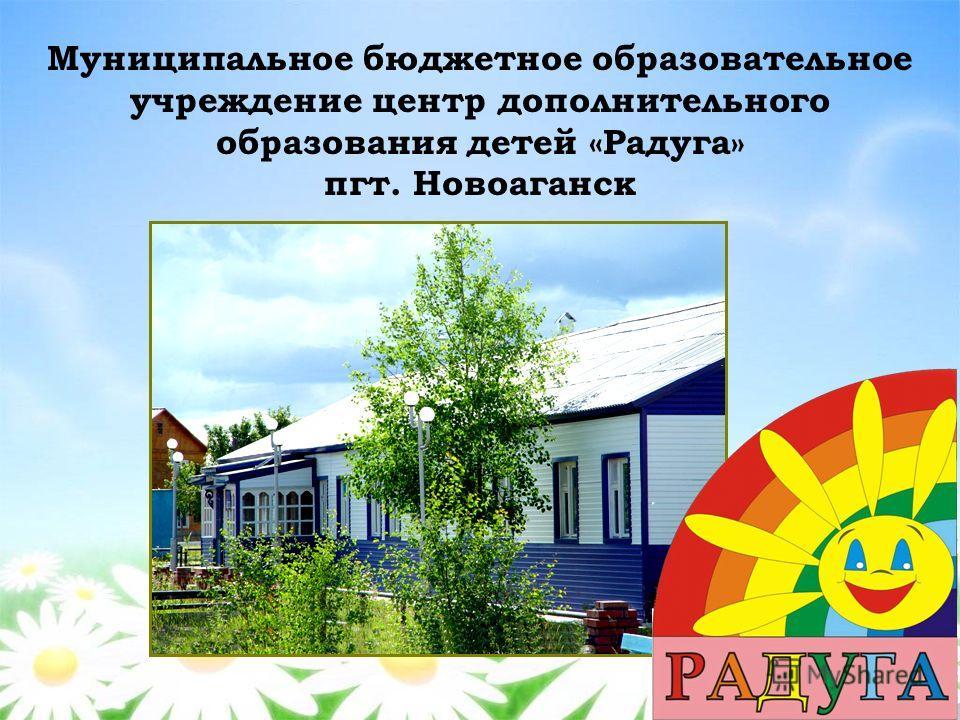 Муниципальное бюджетное образовательное учреждение центр дополнительного образования детей «Радуга» пгт. Новоаганск
