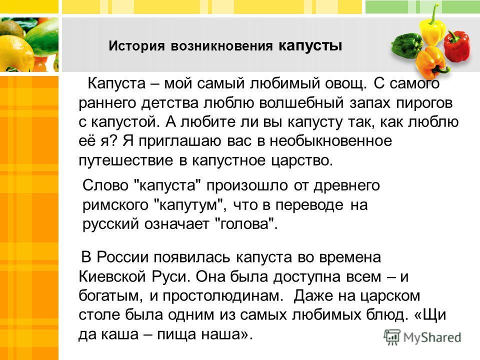 Капуста – мой самый любимый овощ. С самого раннего детства люблю волшебный запах пирогов с капустой. А любите ли вы капусту так, как люблю её я? Я приглашаю вас в необыкновенное путешествие в капустное царство. История возникновения капусты В России