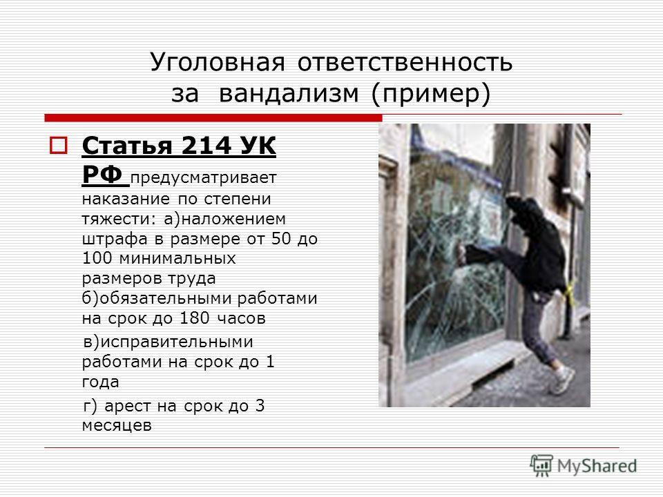 Уголовная ответственность за вандализм (пример) Статья 214 УК РФ предусматривает наказание по степени тяжести: а)наложением штрафа в размере от 50 до 100 минимальных размеров труда б)обязательными работами на срок до 180 часов в)исправительными работ
