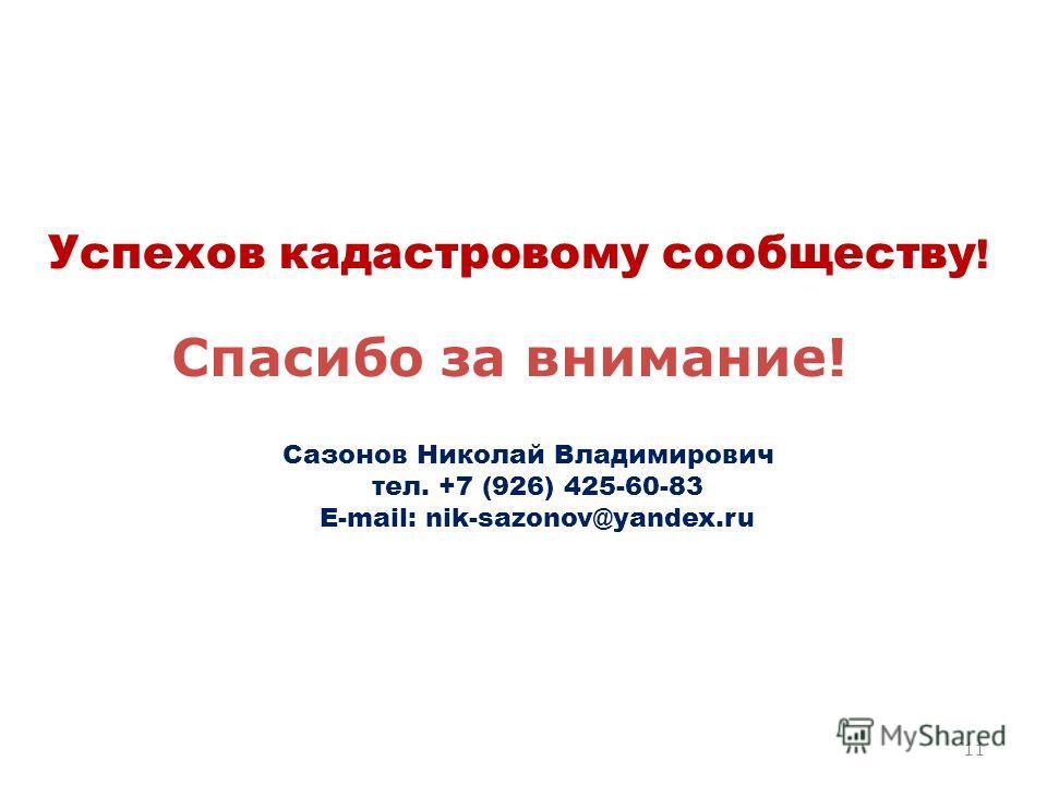 Спасибо за внимание! Сазонов Николай Владимирович тел. +7 (926) 425-60-83 E-mail: nik-sazonov@yandex.ru Успехов кадастровому сообществу ! 11