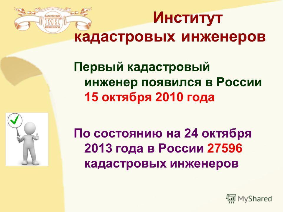 Институт кадастровых инженеров Первый кадастровый инженер появился в России 15 октября 2010 года По состоянию на 24 октября 2013 года в России 27596 кадастровых инженеров