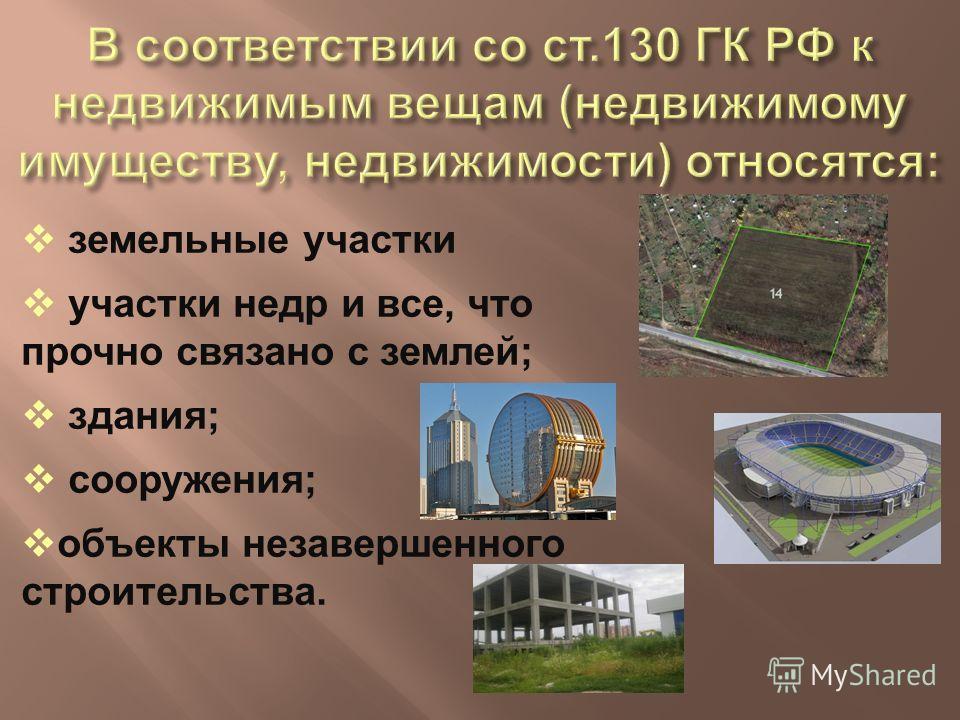 земельные участки участки недр и все, что прочно связано с землей; здания; сооружения; объекты незавершенного строительства.