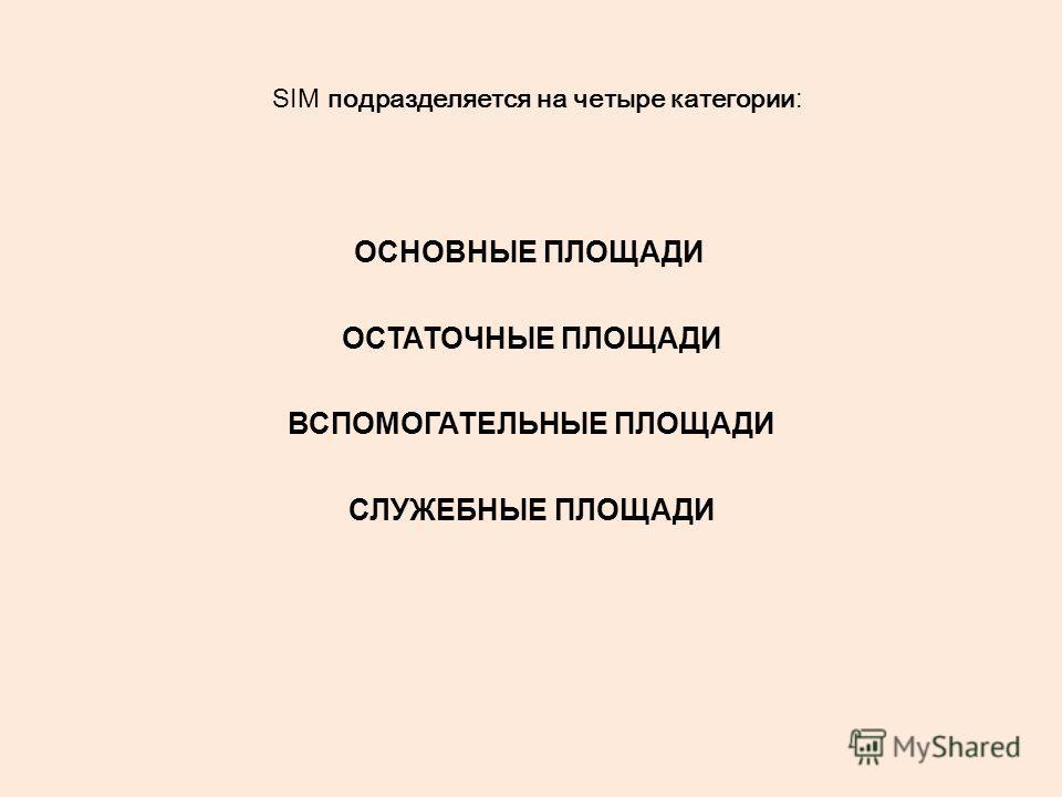 SIM подразделяется на четыре категории : ОСНОВНЫЕ ПЛОЩАДИ ОСТАТОЧНЫЕ ПЛОЩАДИ ВСПОМОГАТЕЛЬНЫЕ ПЛОЩАДИ СЛУЖЕБНЫЕ ПЛОЩАДИ
