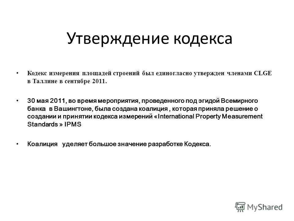 Утверждение кодекса Кодекс измерения площадей строений был единогласно утвержден членами CLGE в Таллине в сентябре 2011. 30 мая 2011, во время мероприятия, проведенного под эгидой Всемирного банка в Вашингтоне, была создана коалиция, которая приняла
