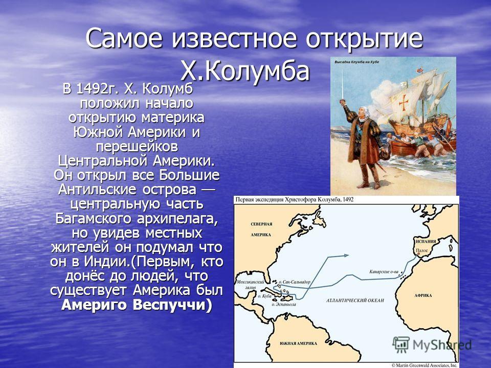 Самое известное открытие Х.Колумба Самое известное открытие Х.Колумба В 1492г. Х. Колумб положил начало открытию материка Южной Америки и перешейков Центральной Америки. Он открыл все Большие Антильские острова центральную часть Багамского архипелага