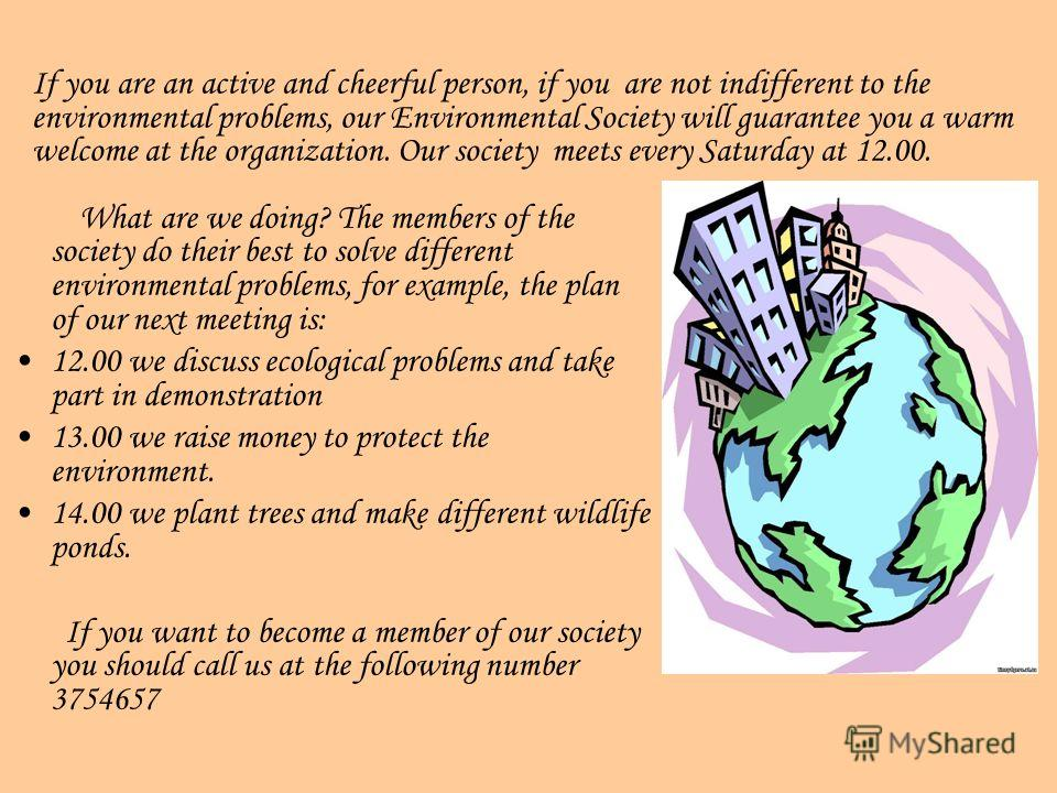 What are we doing? The members of the society do their best to solve different environmental problems, for example, the plan of our next meeting is: 12.00 we discuss ecological problems and take part in demonstration 13.00 we raise money to protect t