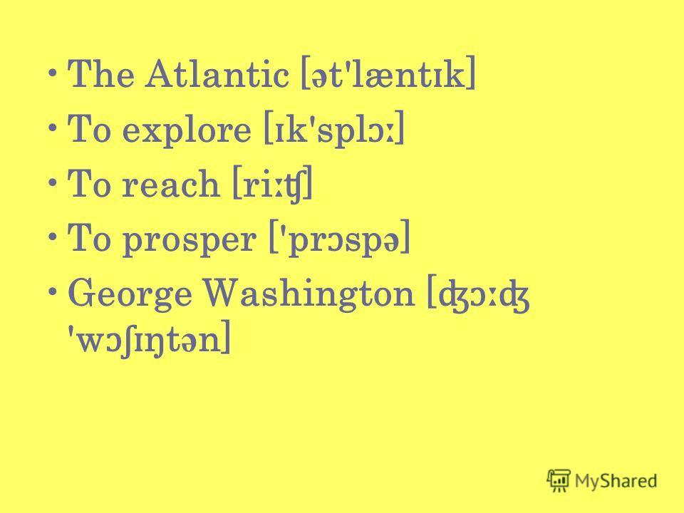 The Atlantic [ ə t'lænt ɪ k] To explore [ ɪ k'spl ɔː ] To reach [ri ːʧ ] To prosper ['pr ɔ sp ə ] George Washington [ ʤɔːʤ 'w ɔʃɪ ŋt ə n]