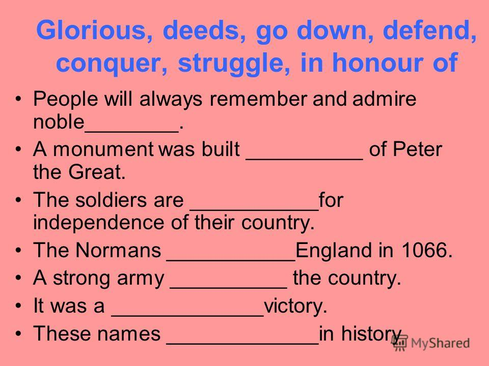 Glorious, deeds, go down, defend, conquer, struggle, in honour of People will always remember and admire noble________. A monument was built __________ of Peter the Great. The soldiers are ___________for independence of their country. The Normans ___