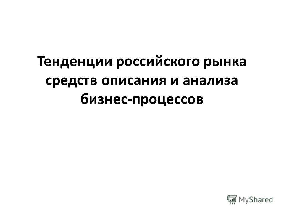 Тенденции российского рынка средств описания и анализа бизнес-процессов