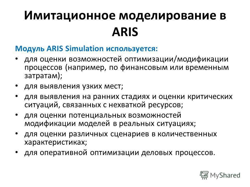 Имитационное моделирование в ARIS Модуль ARIS Simulation используется: для оценки возможностей оптимизации/модификации процессов (например, по финансовым или временным затратам); для выявления узких мест; для выявления на ранних стадиях и оценки крит