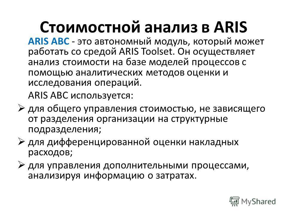 Стоимостной анализ в ARIS ARIS ABC - это автономный модуль, который может работать со средой ARIS Toolset. Он осуществляет анализ стоимости на базе моделей процессов с помощью аналитических методов оценки и исследования операций. ARIS ABC используетс