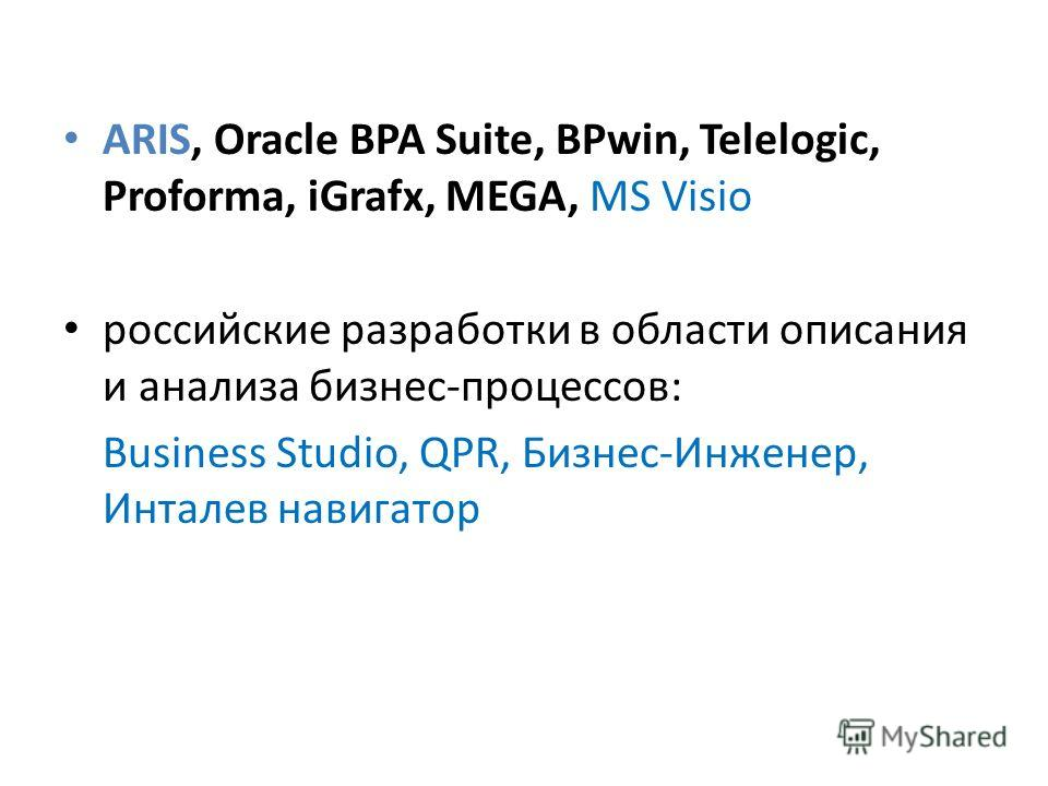 ARIS, Oracle BPA Suite, BPwin, Telelogic, Proforma, iGrafx, MEGA, MS Visio российские разработки в области описания и анализа бизнес-процессов: Business Studio, QPR, Бизнес-Инженер, Инталев навигатор