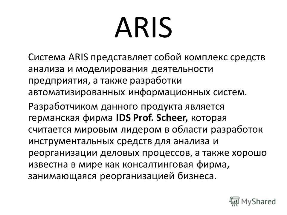 ARIS Система ARIS представляет собой комплекс средств анализа и моделирования деятельности предприятия, а также разработки автоматизированных информационных систем. Разработчиком данного продукта является германская фирма IDS Prof. Scheer, которая сч
