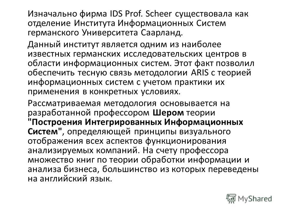 Изначально фирма IDS Prof. Scheer существовала как отделение Института Информационных Систем германского Университета Саарланд. Данный институт является одним из наиболее известных германских исследовательских центров в области информационных систем.