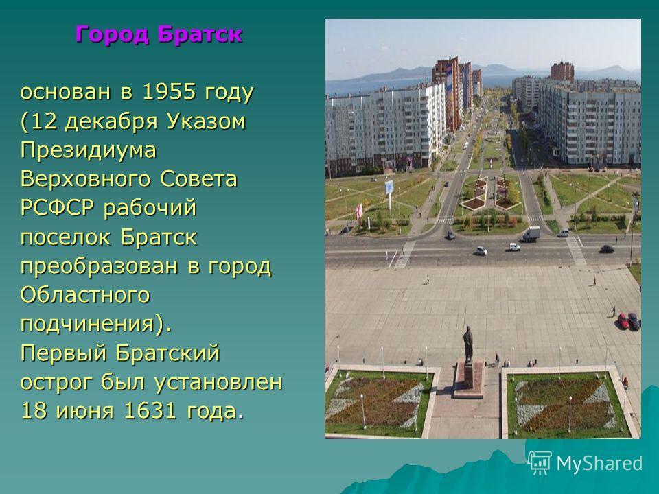 Город Братск основан в 1955 году (12 декабря Указом Президиума Верховного Совета РСФСР рабочий поселок Братск преобразован в город Областногоподчинения). Первый Братский острог был установлен 18 июня 1631 года.