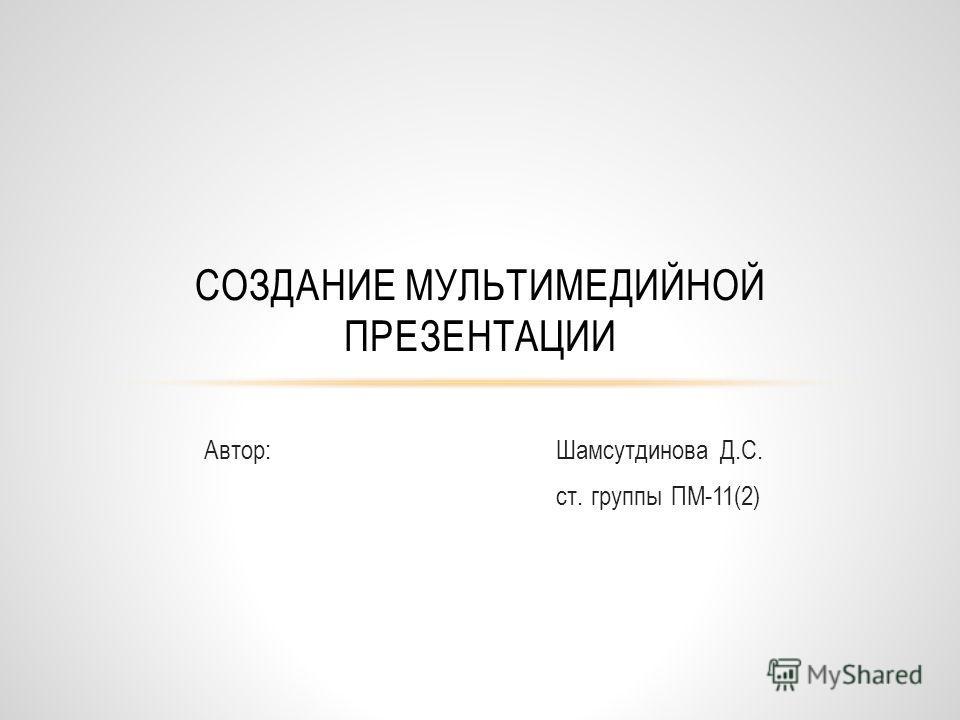 Автор: Шамсутдинова Д.С. ст. группы ПМ-11(2) СОЗДАНИЕ МУЛЬТИМЕДИЙНОЙ ПРЕЗЕНТАЦИИ
