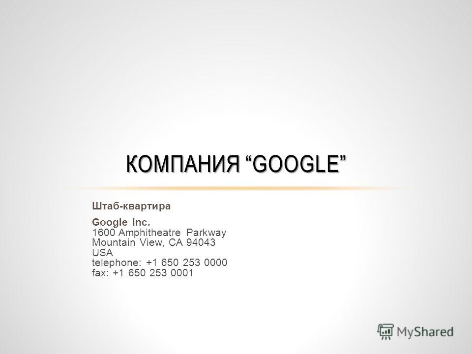 Штаб-квартира Google Inc. 1600 Amphitheatre Parkway Mountain View, CA 94043 USA telephone: +1 650 253 0000 fax: +1 650 253 0001 КОМПАНИЯ GOOGLE