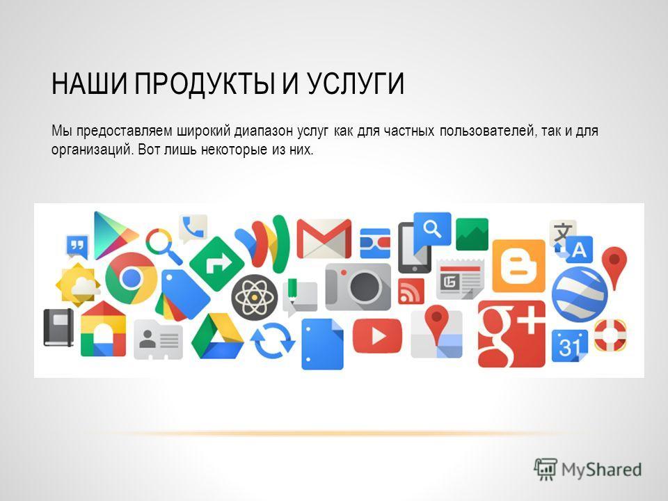 НАШИ ПРОДУКТЫ И УСЛУГИ Мы предоставляем широкий диапазон услуг как для частных пользователей, так и для организаций. Вот лишь некоторые из них.