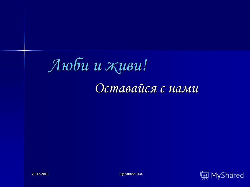 20.12.2013Щелокова Н.А.1 Люби и живи! Оставайся с нами