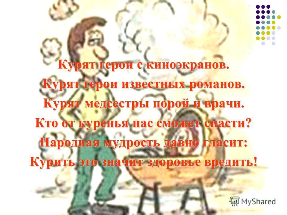 Курят герои с киноэкранов. Курят герои известных романов. Курят медсестры порой и врачи. Кто от куренья нас сможет спасти? Народная мудрость давно гласит: Курить это значит здоровье вредить!