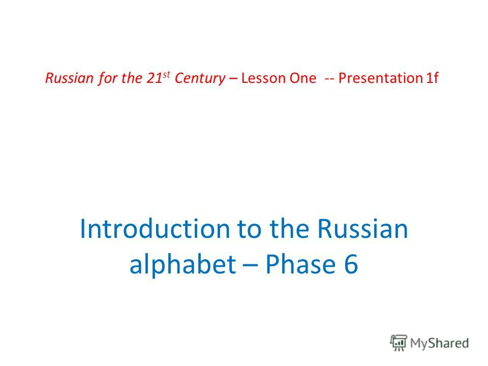 Russian for the 21 st Century – Lesson One -- Presentation 1f Introduction to the Russian alphabet – Phase 6