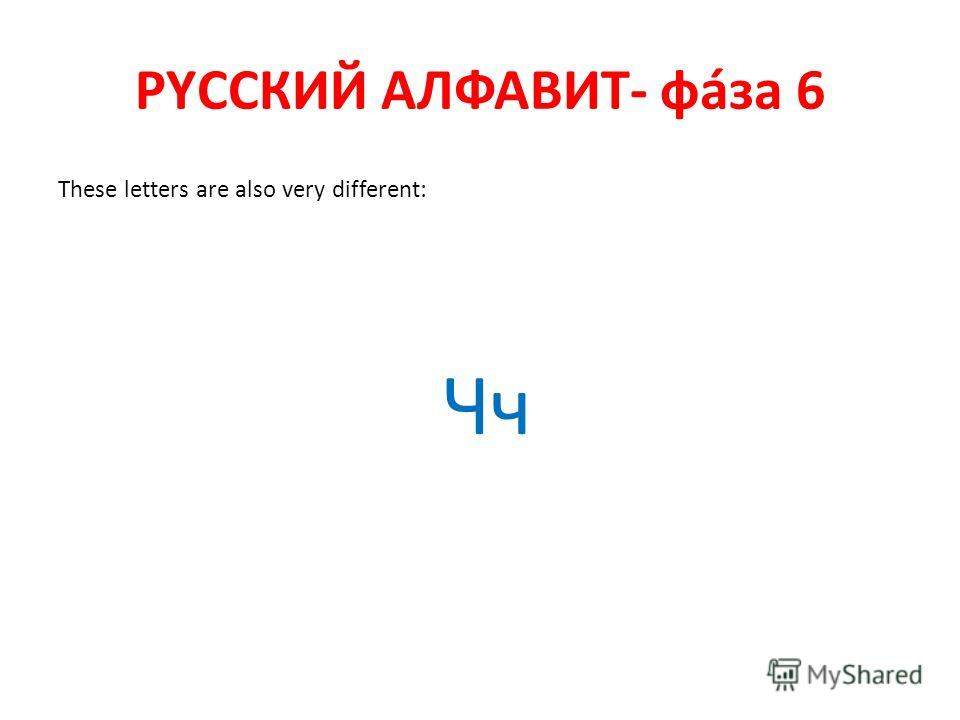 РYССКИЙ АЛФАВИТ- фáза 6 These letters are also very different: Чч