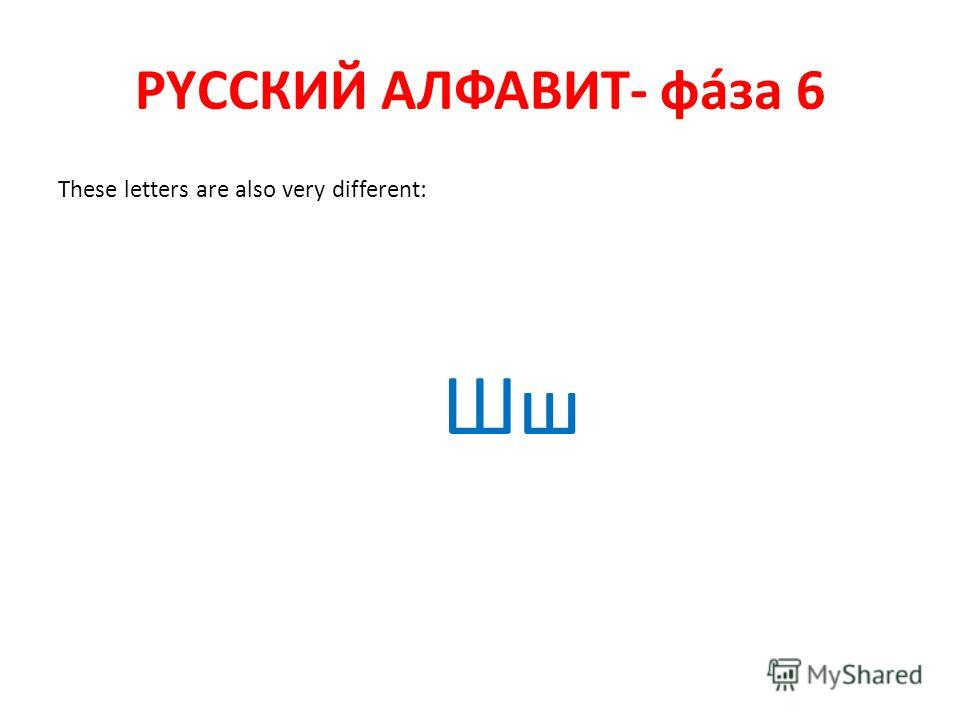 РYССКИЙ АЛФАВИТ- фáза 6 These letters are also very different: Шш