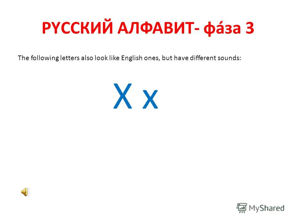 РYССКИЙ АЛФАВИТ- фáза 3 The following letters also look like English ones, but have different sounds: Х х