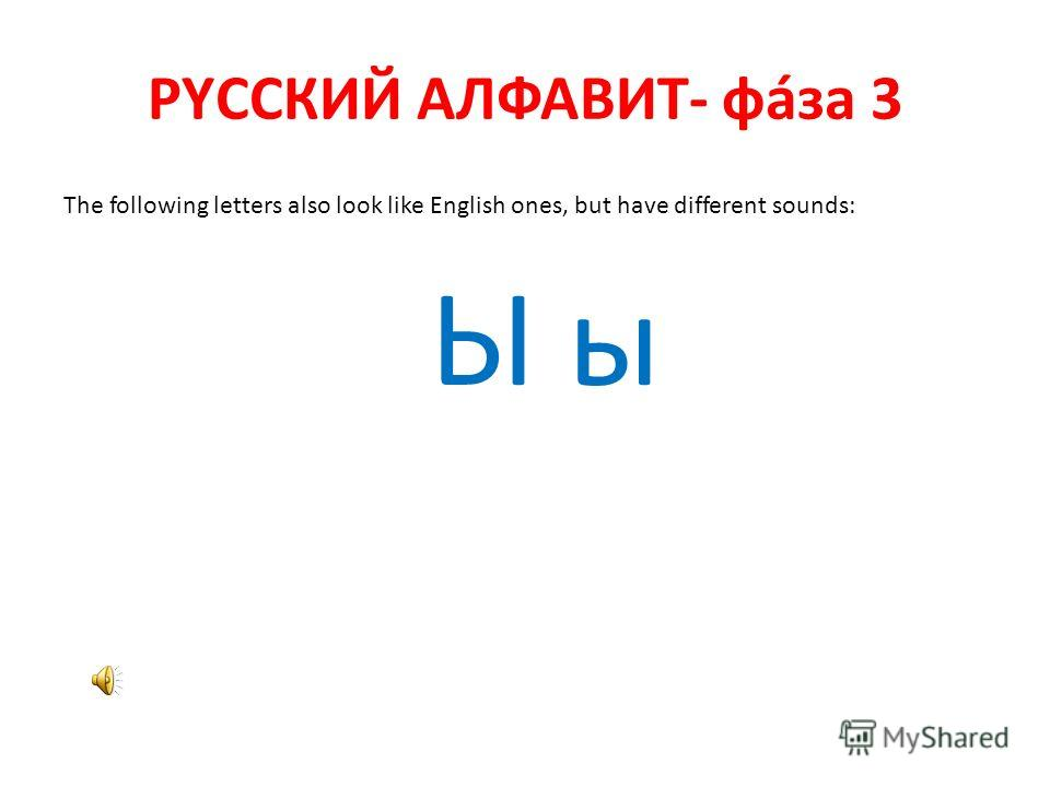 РYССКИЙ АЛФАВИТ- фáза 3 The following letters also look like English ones, but have different sounds: Ы ы