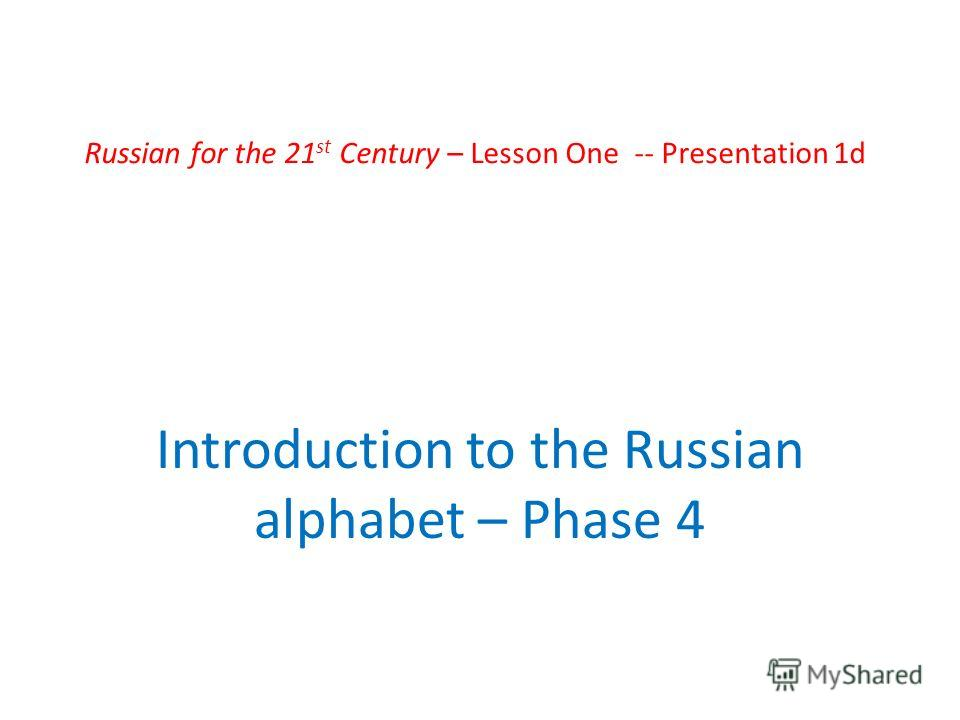 Russian for the 21 st Century – Lesson One -- Presentation 1d Introduction to the Russian alphabet – Phase 4