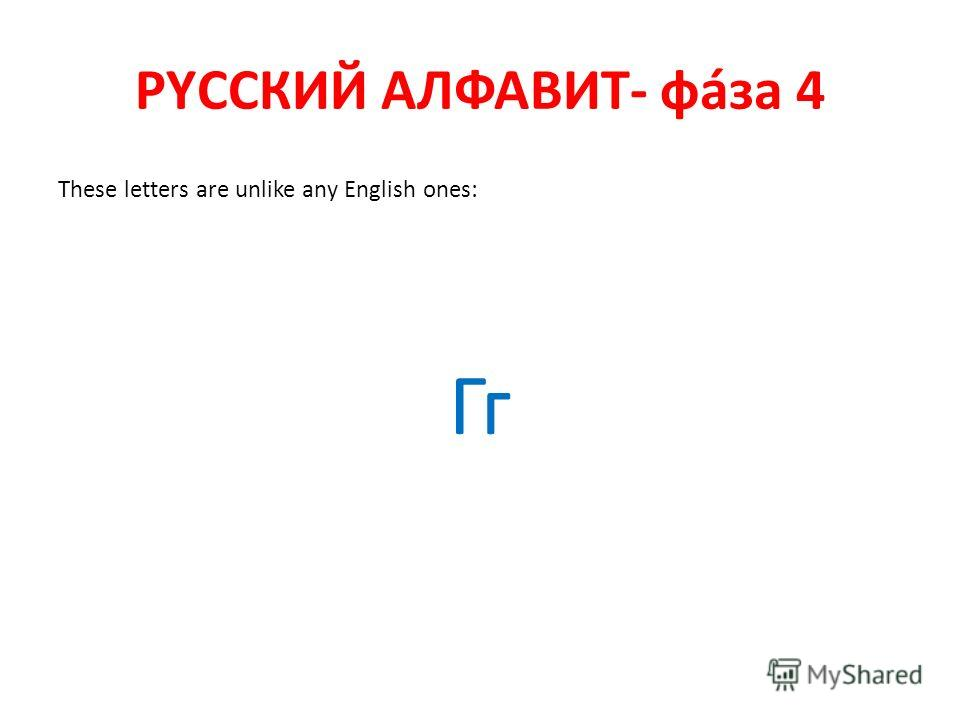 РYССКИЙ АЛФАВИТ- фáза 4 These letters are unlike any English ones: Гг