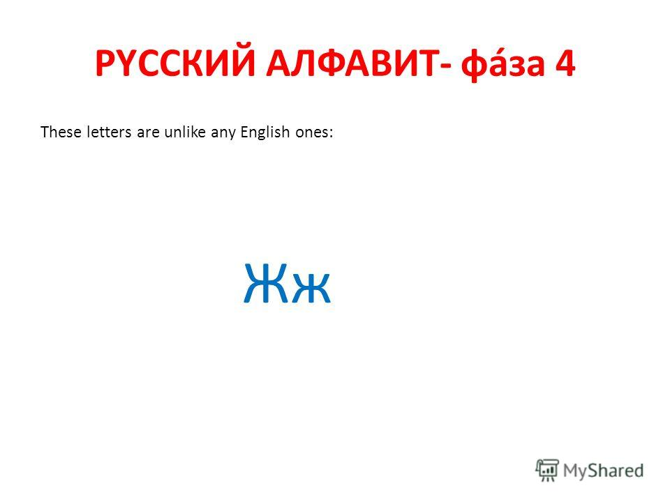 РYССКИЙ АЛФАВИТ- фáза 4 These letters are unlike any English ones: Жж