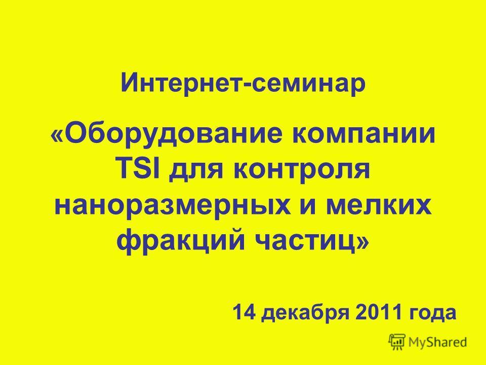 Интернет-семинар « Оборудование компании TSI для контроля наноразмерных и мелких фракций частиц » 14 декабря 2011 года