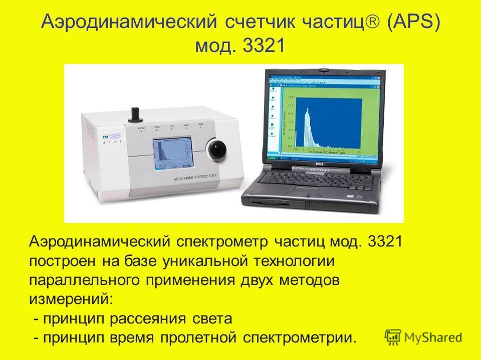 Аэродинамический счетчик частиц (APS) мод. 3321 Аэродинамический спектрометр частиц мод. 3321 построен на базе уникальной технологии параллельного применения двух методов измерений: - принцип рассеяния света - принцип время пролетной спектрометрии.