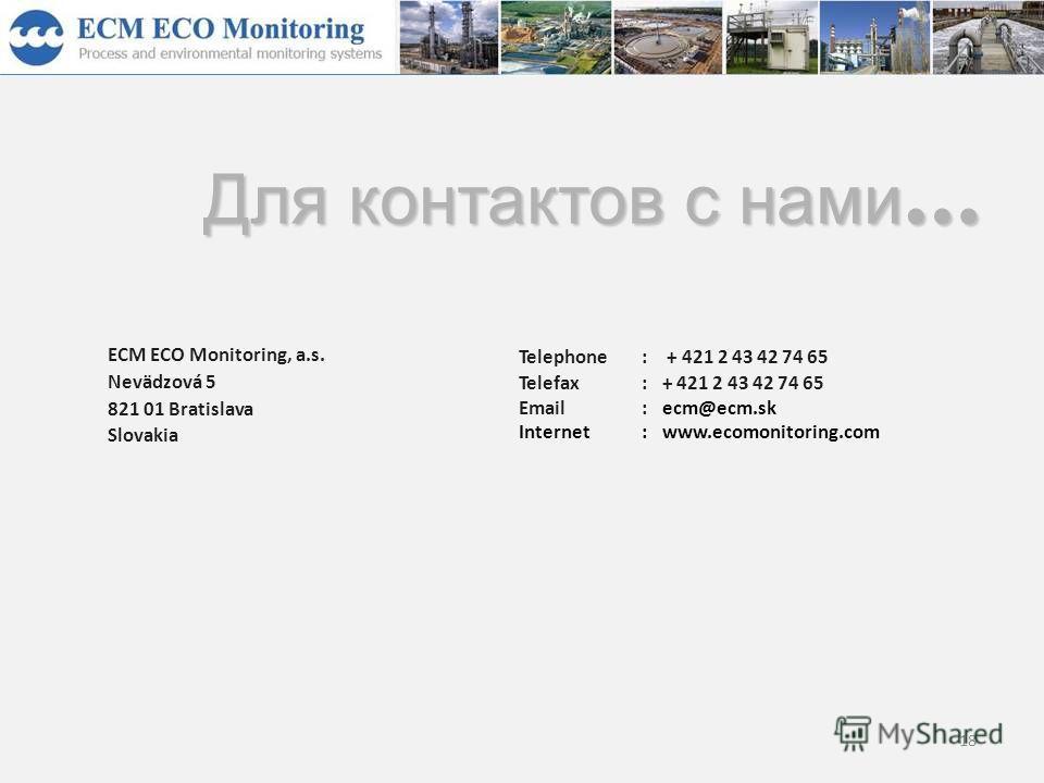 18 ECM ECO Monitoring, a.s. Nevädzová 5 821 01 Bratislava Slovakia Telephone: + 421 2 43 42 74 65 Telefax:+ 421 2 43 42 74 65 Email:ecm@ecm.sk Internet:www.ecomonitoring.com Для контактов с нами …
