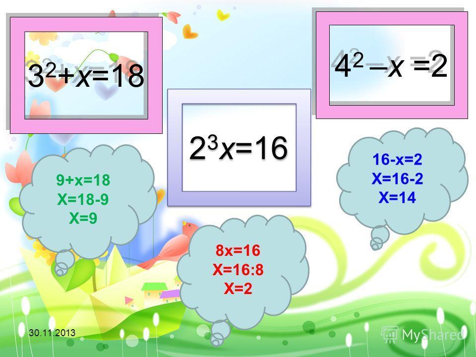 3 2 +x=18 2 3 x=16 4 2 –x =2 9+х=18 Х=18-9 Х=9 16-х=2 Х=16-2 Х=14 8х=16 Х=16:8 Х=2 30.11.2013