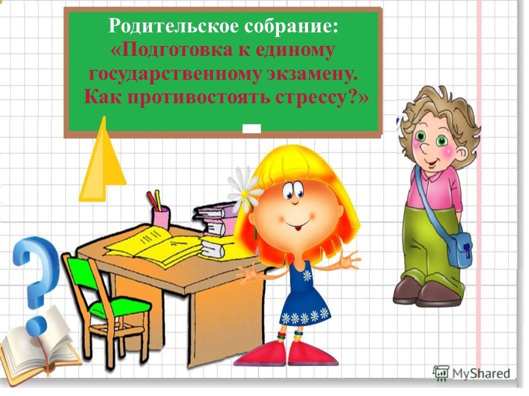 Родительское собрание: «Подготовка к единому государственному экзамену. Как противостоять стрессу?»