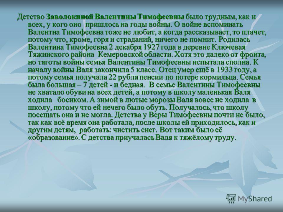 Детство Заволокиной Валентины Тимофеевны было трудным, как и всех, у кого оно пришлось на годы войны. О войне вспоминать Валентна Тимофеевна тоже не любит, а когда рассказывает, то плачет, потому что, кроме, горя и страданий, ничего не помнит. Родила
