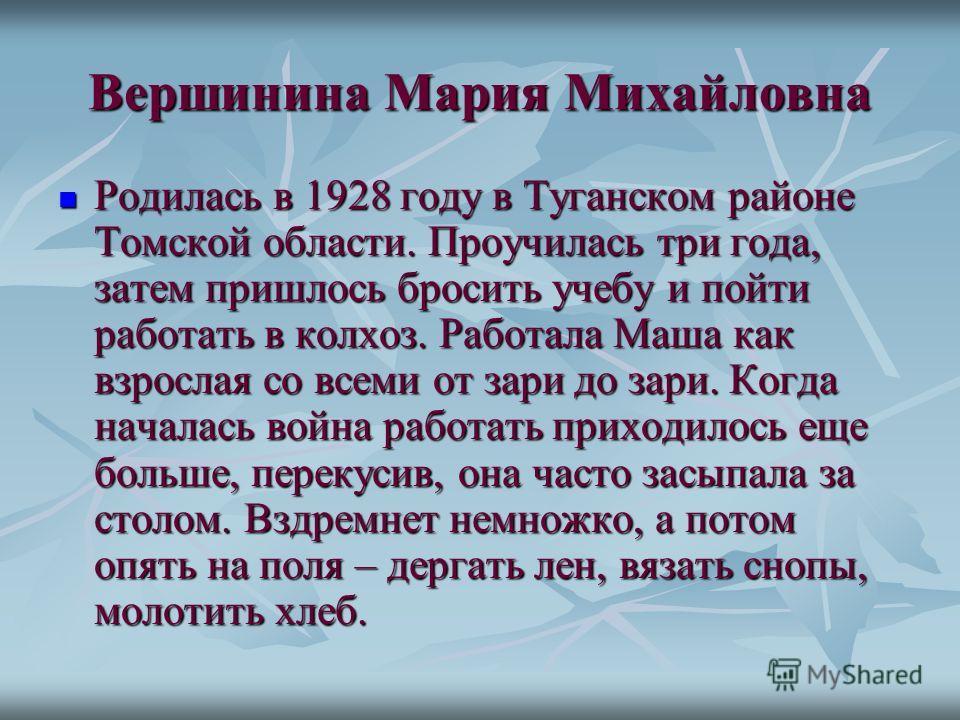 Родилась в 1928 году в Туганском районе Томской области. Проучилась три года, затем пришлось бросить учебу и пойти работать в колхоз. Работала Маша как взрослая со всеми от зари до зари. Когда началась война работать приходилось еще больше, перекусив