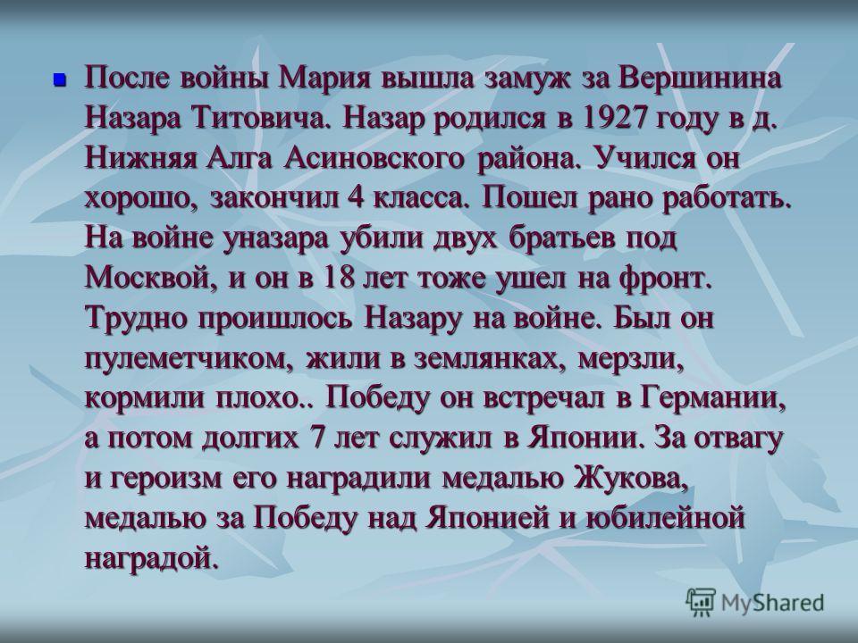 После войны Мария вышла замуж за Вершинина Назара Титовича. Назар родился в 1927 году в д. Нижняя Алга Асиновского района. Учился он хорошо, закончил 4 класса. Пошел рано работать. На войне уназара убили двух братьев под Москвой, и он в 18 лет тоже у